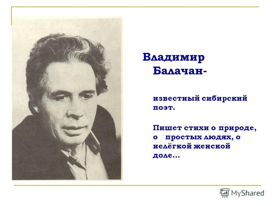 Владимир Балачан- известный сибирский поэт. Пишет стихи о природе, о простых людях, о нелёгкой женской доле…