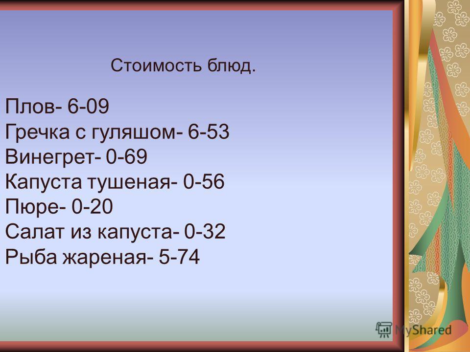 Стоимость блюд. Плов- 6-09 Гречка с гуляшом- 6-53 Винегрет- 0-69 Капуста тушеная- 0-56 Пюре- 0-20 Салат из капуста- 0-32 Рыба жареная- 5-74