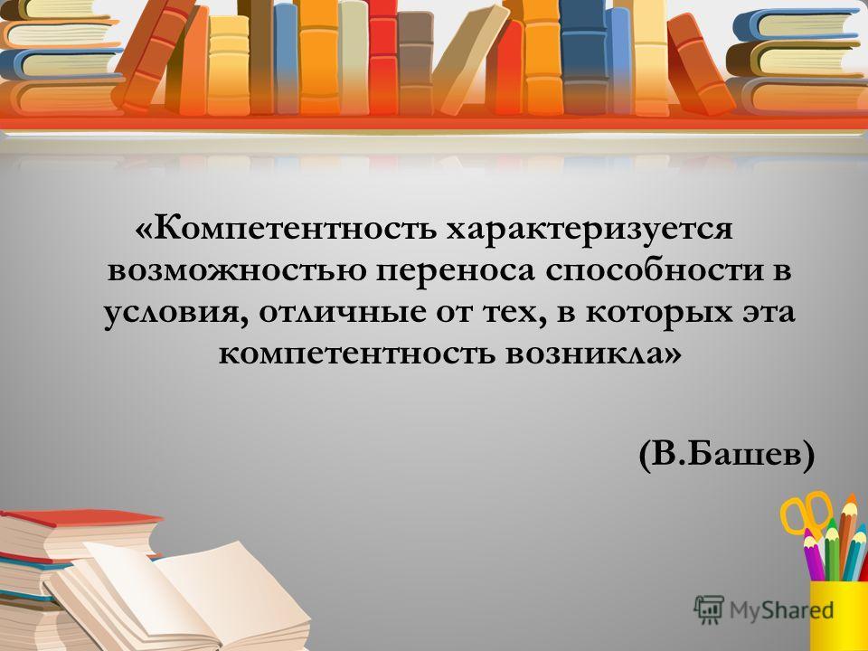 «Компетентность характеризуется возможностью переноса способности в условия, отличные от тех, в которых эта компетентность возникла» (В.Башев)