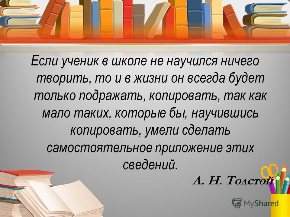 Если ученик в школе не научился ничего творить, то и в жизни он всегда будет только подражать, копировать, так как мало таких, которые бы, научившись копировать, умели сделать самостоятельное приложение этих сведений. Л. Н. Толстой