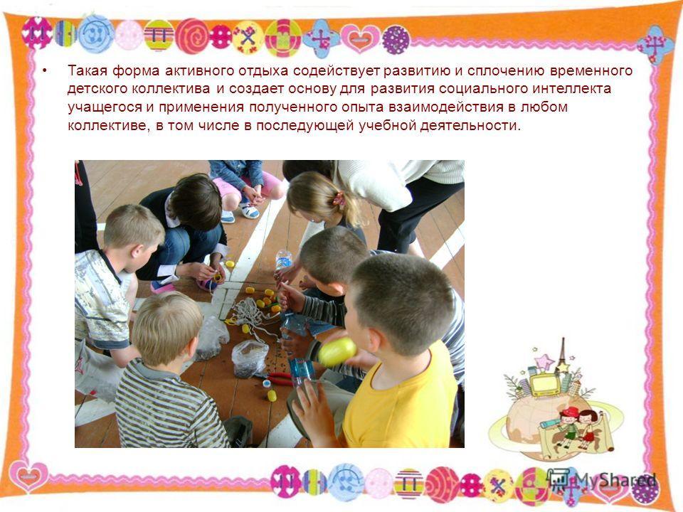 Такая форма активного отдыха содействует развитию и сплочению временного детского коллектива и создает основу для развития социального интеллекта учащегося и применения полученного опыта взаимодействия в любом коллективе, в том числе в последующей уч