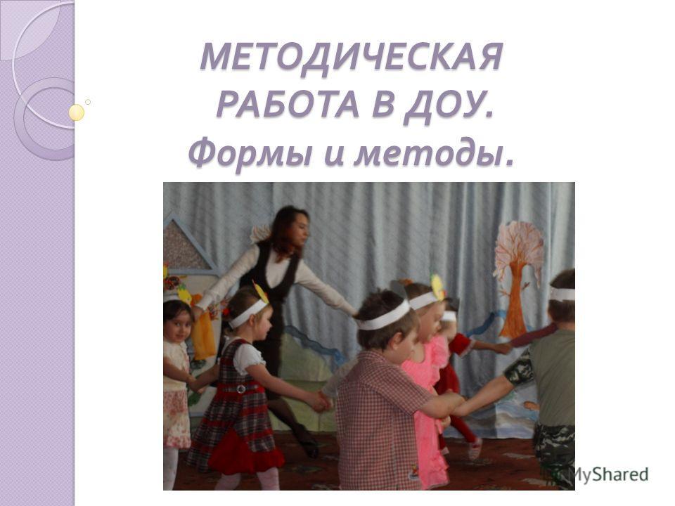 МЕТОДИЧЕСКАЯ РАБОТА В ДОУ. Формы и методы.