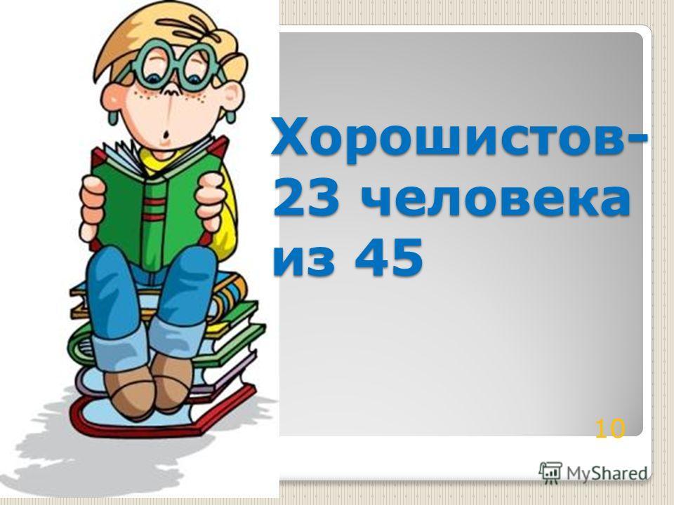 Хорошистов- 23 человека из 45 10