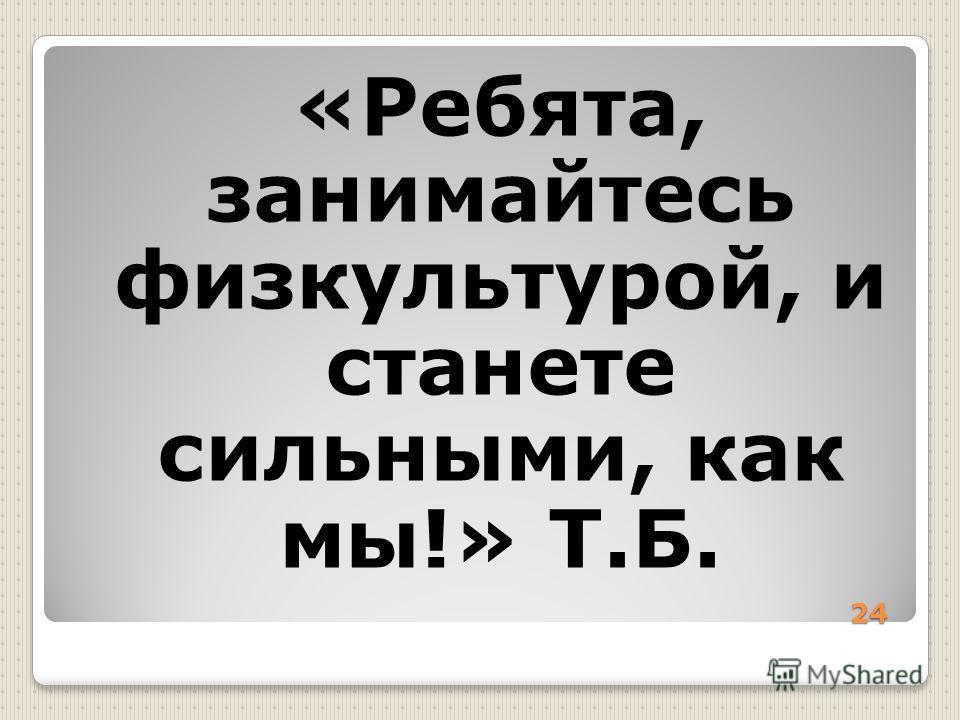 24 «Ребята, занимайтесь физкультурой, и станете сильными, как мы!» Т.Б.