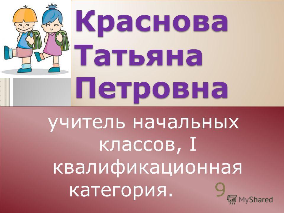 Краснова Татьяна Петровна учитель начальных классов, I квалификационная категория. 9