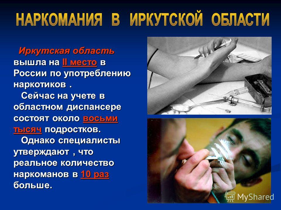 Иркутская область вышла на II место в России по употреблению наркотиков. Сейчас на учете в областном диспансере состоят около восьми тысяч подростков. Однако специалисты утверждают, что реальное количество наркоманов в 10 раз больше. Иркутская област