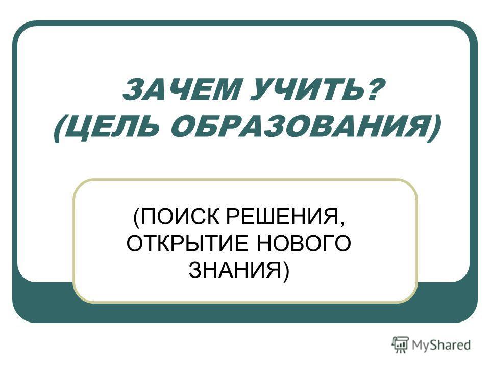 ЗАЧЕМ УЧИТЬ? (ЦЕЛЬ ОБРАЗОВАНИЯ) (ПОИСК РЕШЕНИЯ, ОТКРЫТИЕ НОВОГО ЗНАНИЯ)