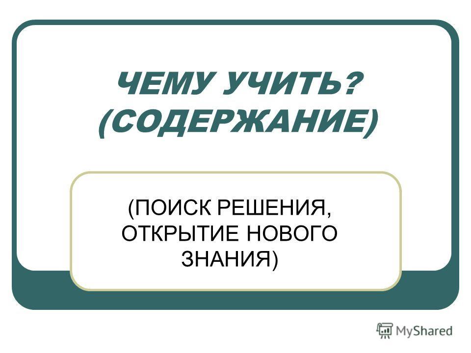 ЧЕМУ УЧИТЬ? (СОДЕРЖАНИЕ) (ПОИСК РЕШЕНИЯ, ОТКРЫТИЕ НОВОГО ЗНАНИЯ)