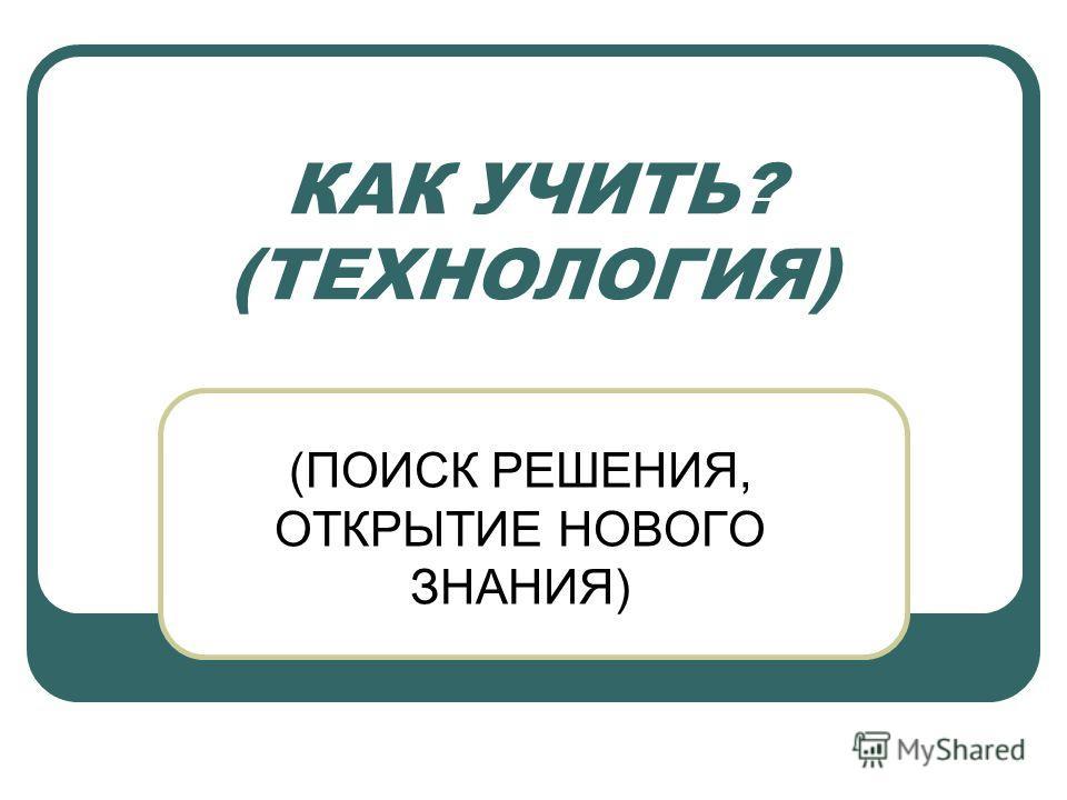 КАК УЧИТЬ? (ТЕХНОЛОГИЯ) (ПОИСК РЕШЕНИЯ, ОТКРЫТИЕ НОВОГО ЗНАНИЯ)