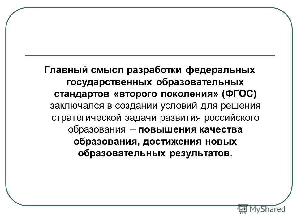 Главный смысл разработки федеральных государственных образовательных стандартов «второго поколения» (ФГОС) заключался в создании условий для решения стратегической задачи развития российского образования – повышения качества образования, достижения н