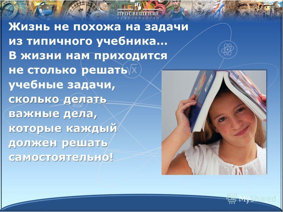 Жизнь не похожа на задачи из типичного учебника… В жизни нам приходится не столько решать учебные задачи, сколько делать важные дела, которые каждый должен решать самостоятельно!