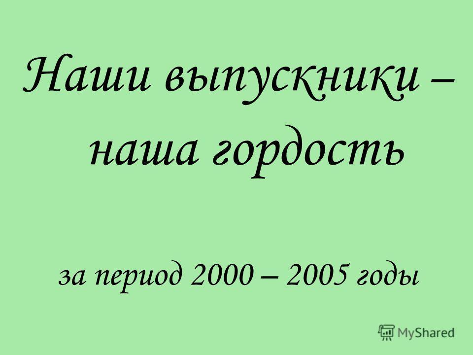 Наши выпускники – наша гордость за период 2000 – 2005 годы
