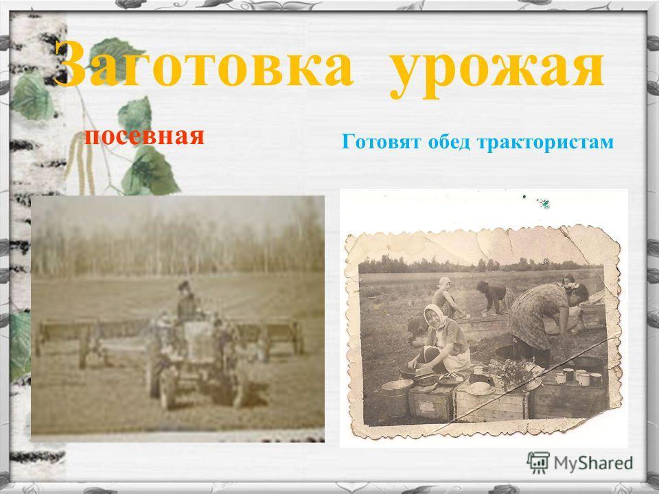 Заготовка урожая посевная Готовят обед трактористам