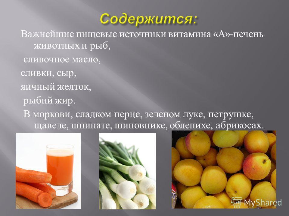 Важнейшие пищевые источники витамина « А »- печень животных и рыб, сливочное масло, сливки, сыр, яичный желток, рыбий жир. В моркови, сладком перце, зеленом луке, петрушке, щавеле, шпинате, шиповнике, облепихе, абрикосах.