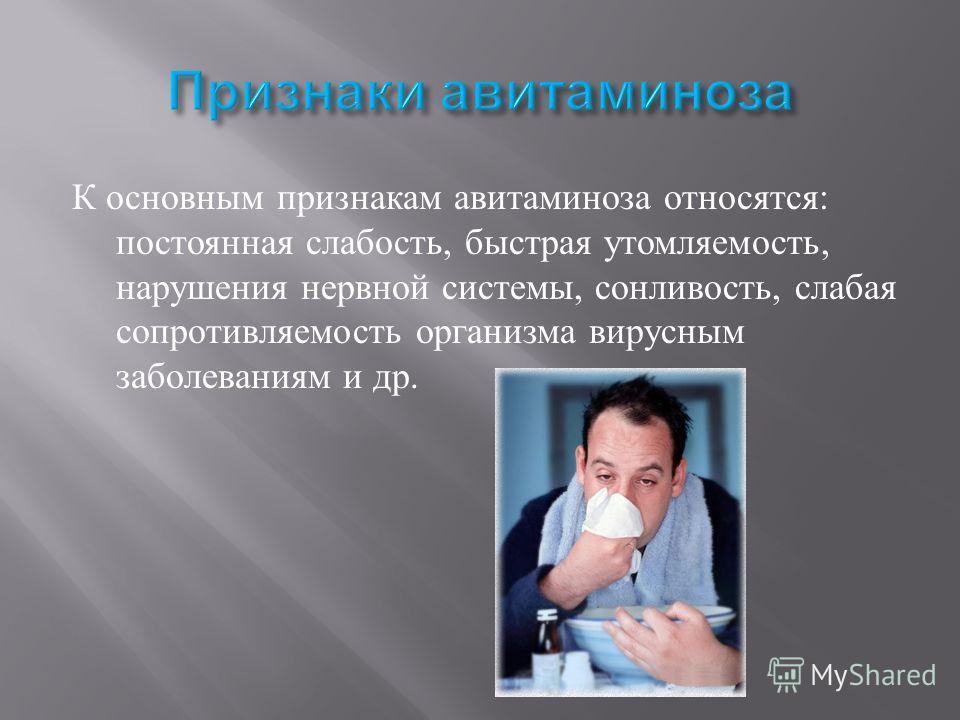 К основным признакам авитаминоза относятся : постоянная слабость, быстрая утомляемость, нарушения нервной системы, сонливость, слабая сопротивляемость организма вирусным заболеваниям и др.