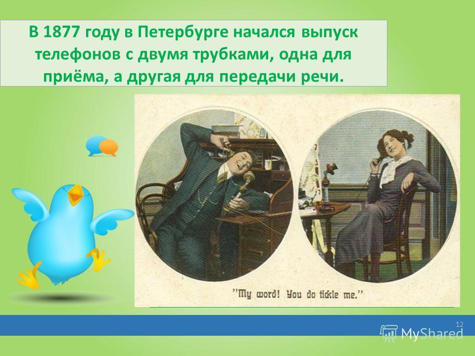 В 1877 году в Петербурге начался выпуск телефонов с двумя трубками, одна для приёма, а другая для передачи речи. 12