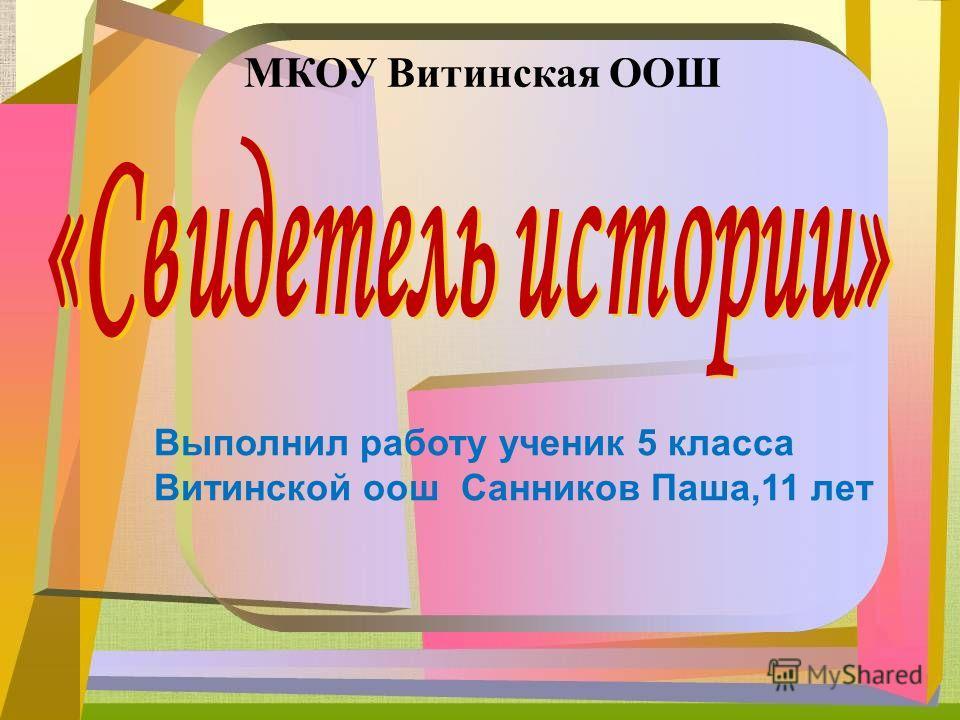МКОУ Витинская ООШ Выполнил работу ученик 5 класса Витинской оош Санников Паша,11 лет
