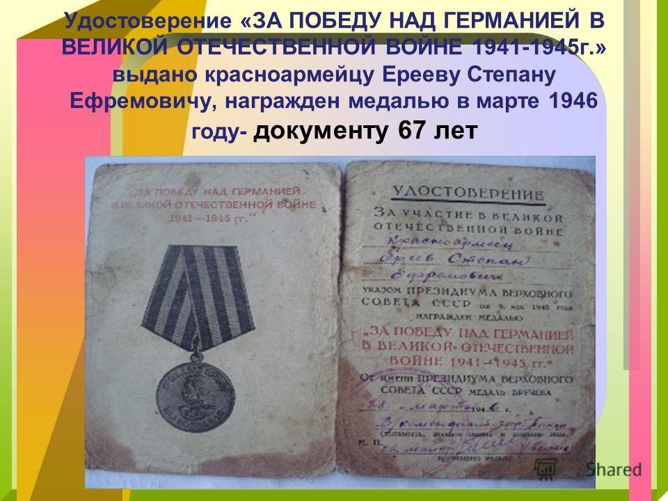 Удостоверение «ЗА ПОБЕДУ НАД ГЕРМАНИЕЙ В ВЕЛИКОЙ ОТЕЧЕСТВЕННОЙ ВОЙНЕ 1941-1945г.» выдано красноармейцу Ерееву Степану Ефремовичу, награжден медалью в марте 1946 году- документу 67 лет