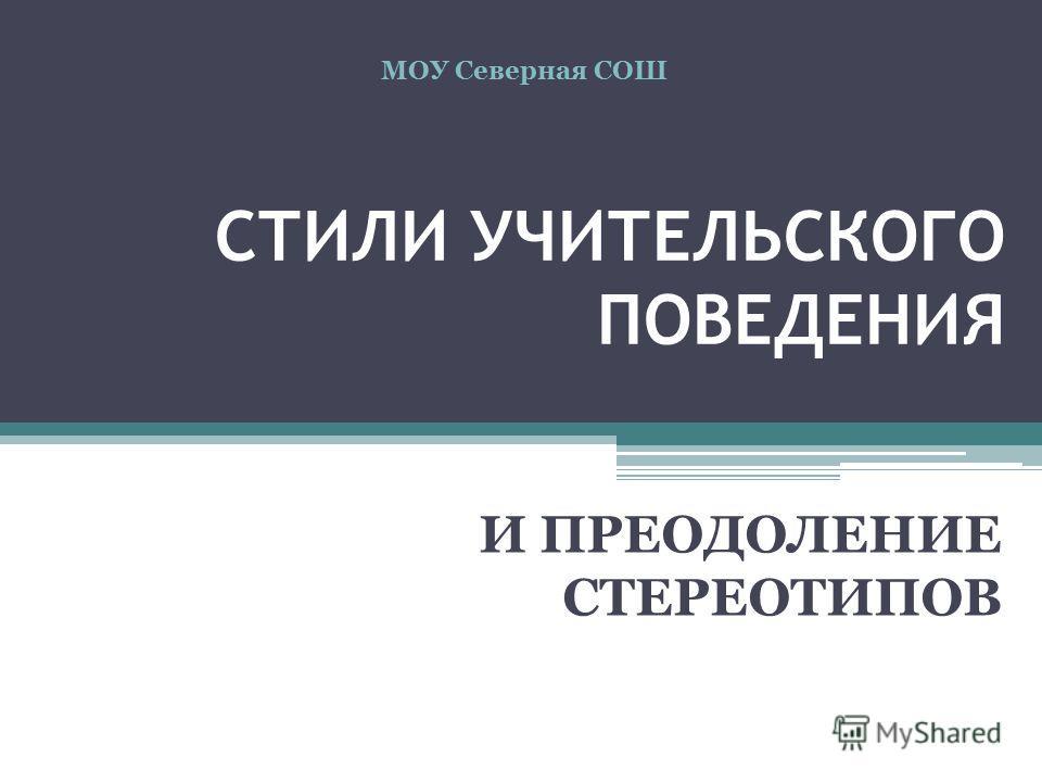 СТИЛИ УЧИТЕЛЬСКОГО ПОВЕДЕНИЯ И ПРЕОДОЛЕНИЕ СТЕРЕОТИПОВ МОУ Северная СОШ