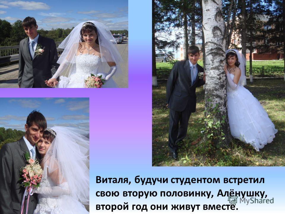 Виталя, будучи студентом встретил свою вторую половинку, Алёнушку, второй год они живут вместе.