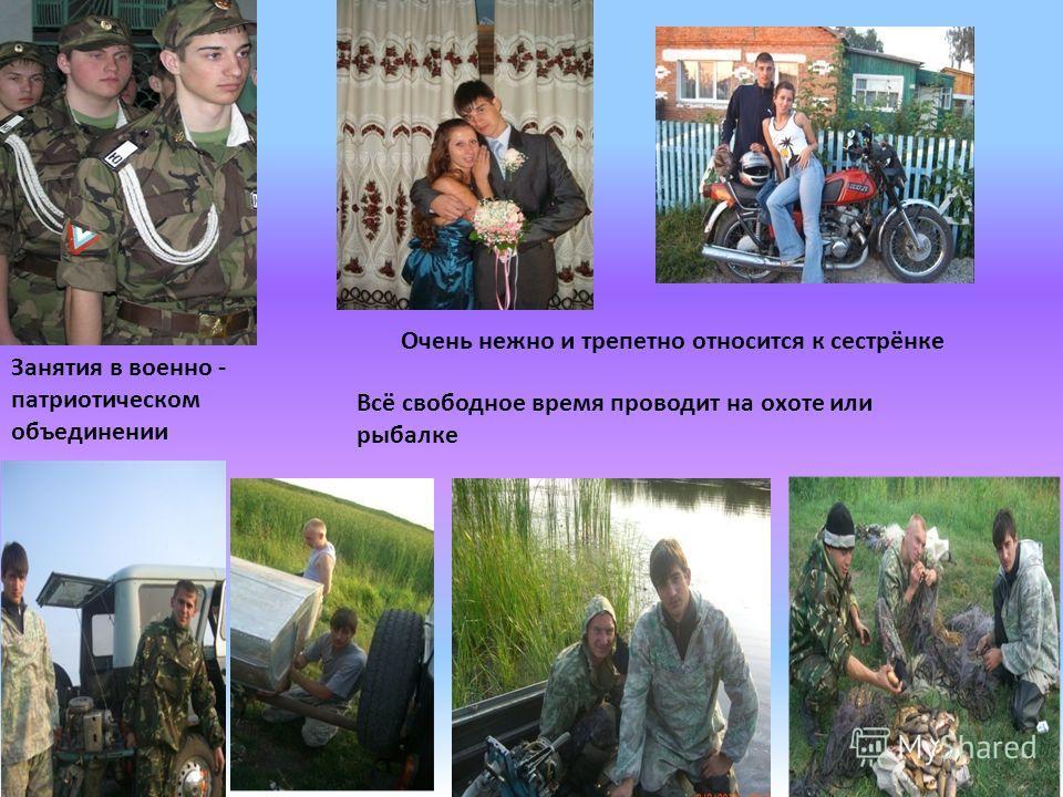 Занятия в военно - патриотическом объединении Очень нежно и трепетно относится к сестрёнке Всё свободное время проводит на охоте или рыбалке