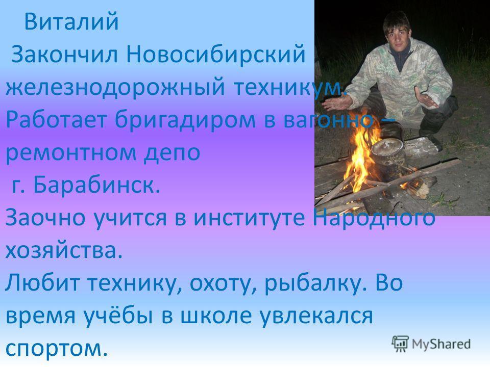 Виталий Закончил Новосибирский железнодорожный техникум. Работает бригадиром в вагонно – ремонтном депо г. Барабинск. Заочно учится в институте Народного хозяйства. Любит технику, охоту, рыбалку. Во время учёбы в школе увлекался спортом.