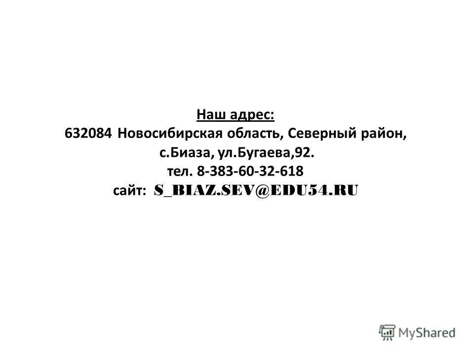 Наш адрес: 632084 Новосибирская область, Северный район, с.Биаза, ул.Бугаева,92. тел. 8-383-60-32-618 сайт: S_BIAZ.SEV@EDU54.RU