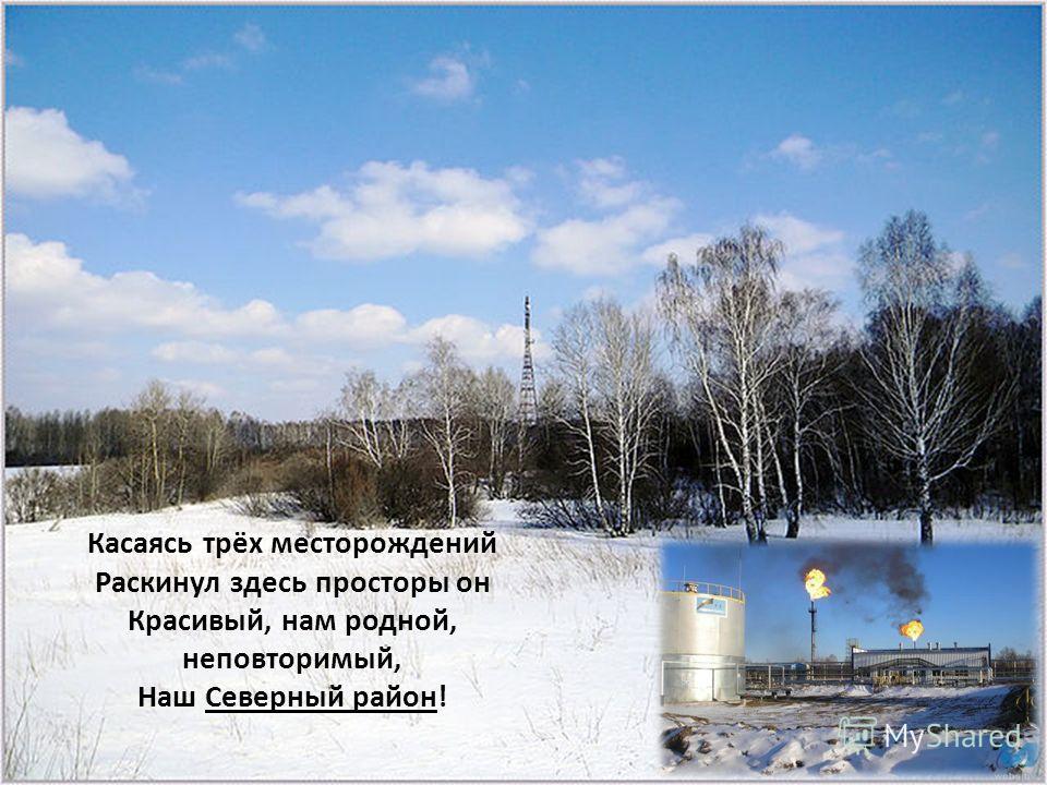 Касаясь трёх месторождений Раскинул здесь просторы он Красивый, нам родной, неповторимый, Наш Северный район!