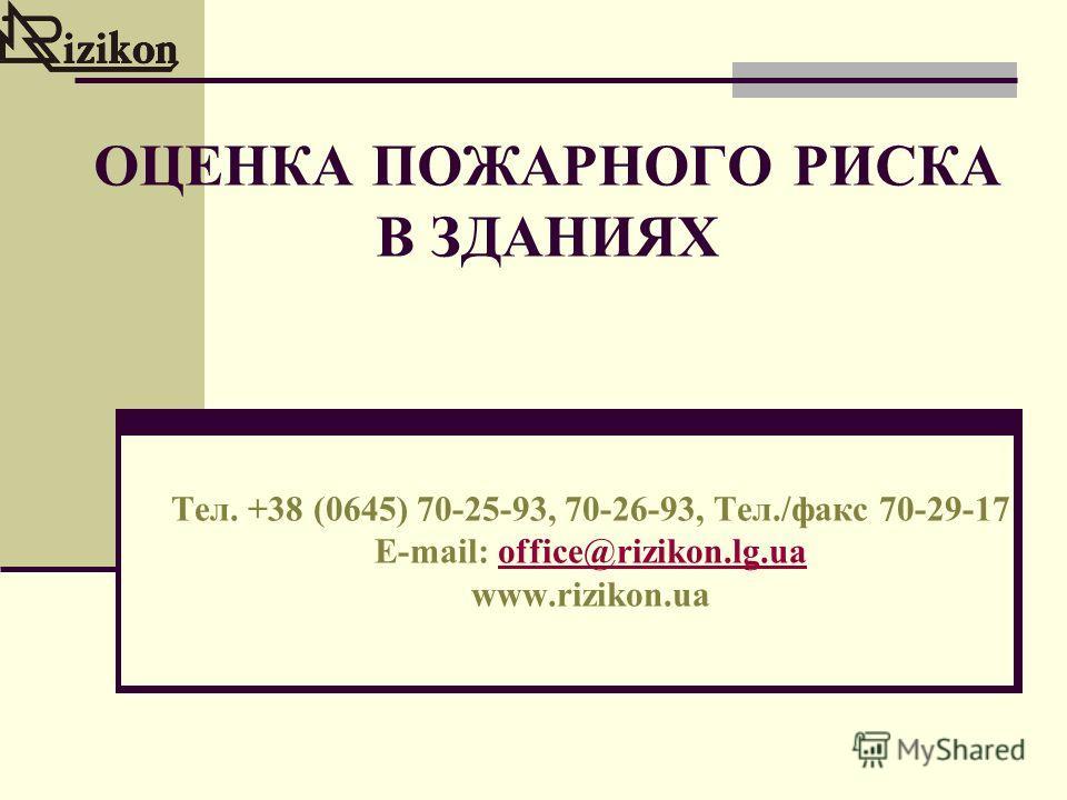 ОЦЕНКА ПОЖАРНОГО РИСКА В ЗДАНИЯХ Тел. +38 (0645) 70-25-93, 70-26-93, Тел./факс 70-29-17 E-mail: office@rizikon.lg.uaoffice@rizikon.lg.ua www.rizikon.ua