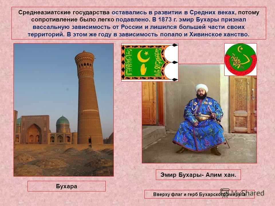 Среднеазиатские государства оставались в развитии в Средних веках, потому сопротивление было легко подавлено. В 1873 г. эмир Бухары признал вассальную зависимость от России и лишился большей части своих территорий. В этом же году в зависимость попало