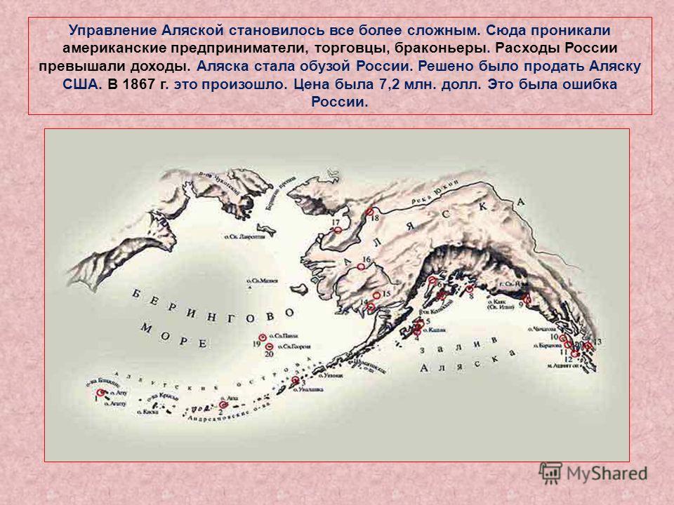 Управление Аляской становилось все более сложным. Сюда проникали американские предприниматели, торговцы, браконьеры. Расходы России превышали доходы. Аляска стала обузой России. Решено было продать Аляску США. В 1867 г. это произошло. Цена была 7,2 м