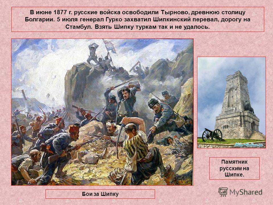 В июне 1877 г. русские войска освободили Тырново, древнюю столицу Болгарии. 5 июля генерал Гурко захватил Шипкинский перевал, дорогу на Стамбул. Взять Шипку туркам так и не удалось. Бои за Шипку Памятник русским на Шипке.