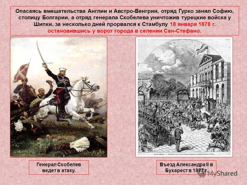 Опасаясь вмешательства Англии и Австро-Венгрии, отряд Гурко занял Софию, столицу Болгарии, а отряд генерала Скобелева уничтожив турецкие войска у Шипки, за несколько дней прорвался к Стамбулу 18 января 1878 г. остановившись у ворот города в селении С