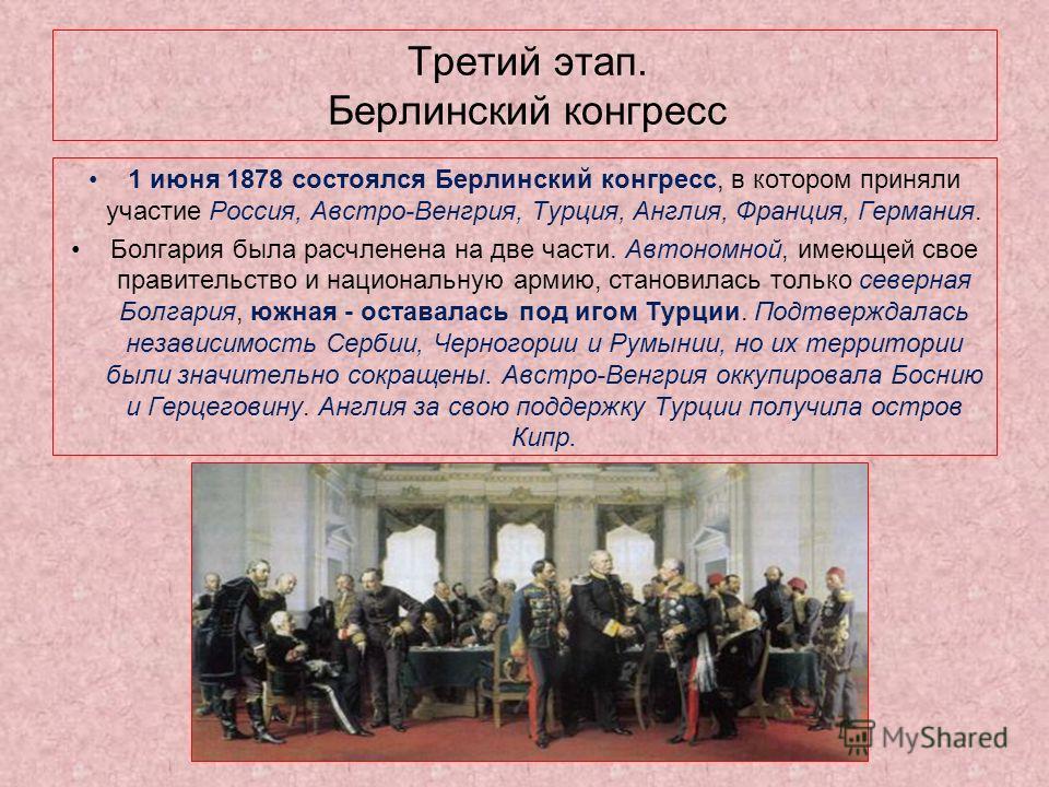 Третий этап. Берлинский конгресс 1 июня 1878 состоялся Берлинский конгресс, в котором приняли участие Россия, Австро-Венгрия, Турция, Англия, Франция, Германия. Болгария была расчленена на две части. Автономной, имеющей свое правительство и националь