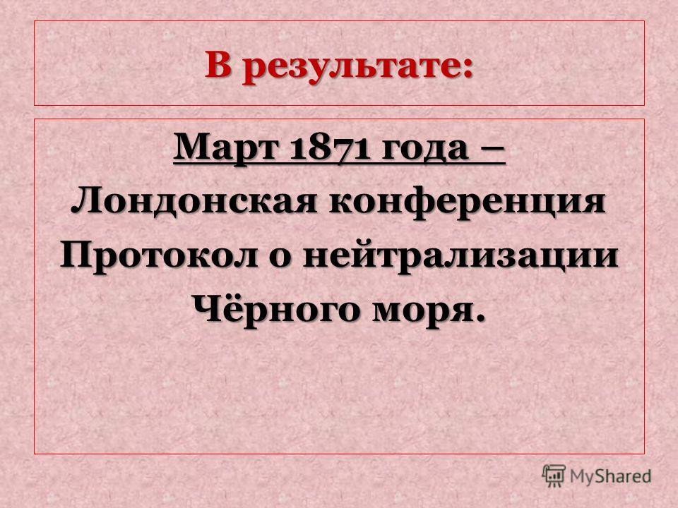 В результате: Март 1871 года – Лондонская конференция Протокол о нейтрализации Чёрного моря.