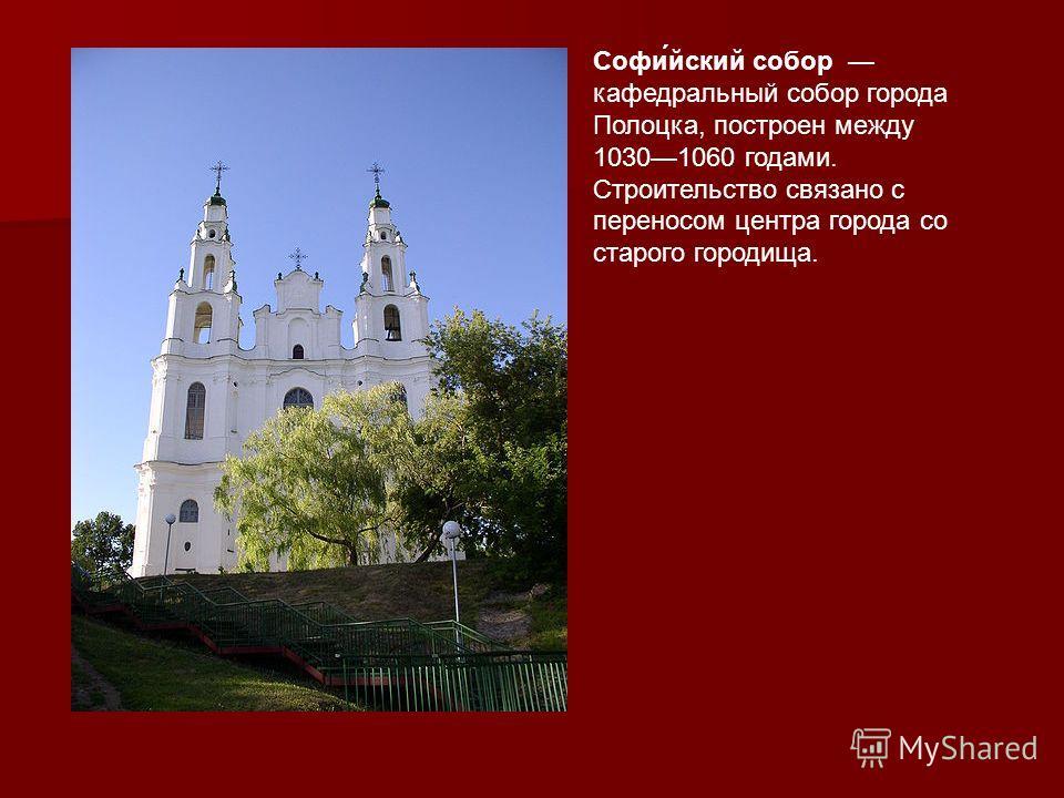 Софи́йский собор кафедральный собор города Полоцка, построен между 10301060 годами. Строительство связано с переносом центра города со старого городища.