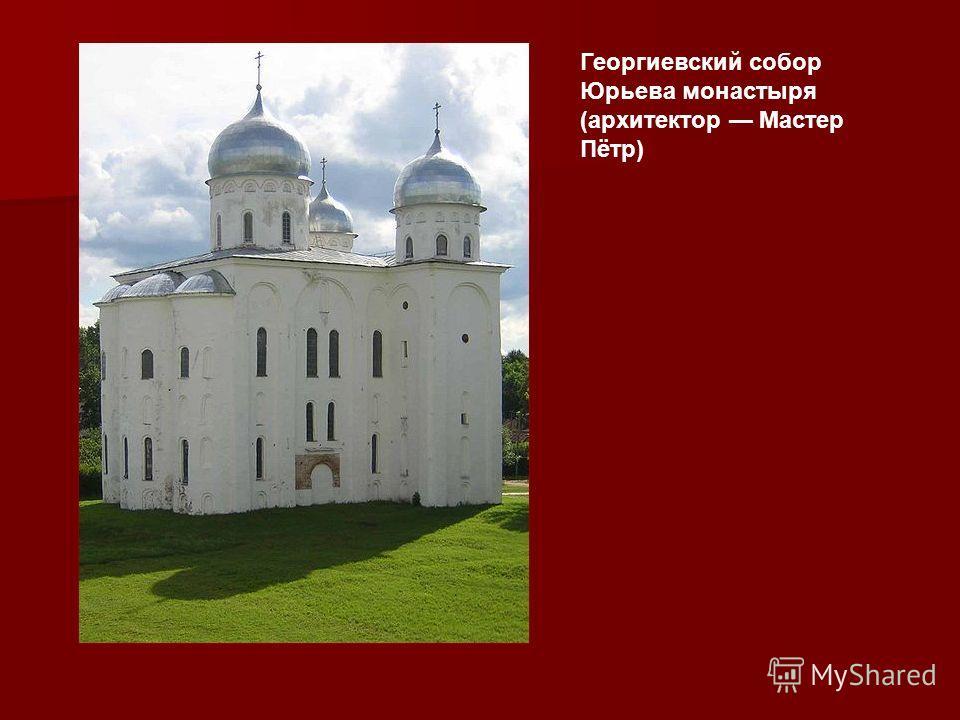 Георгиевский собор Юрьева монастыря (архитектор Мастер Пётр)
