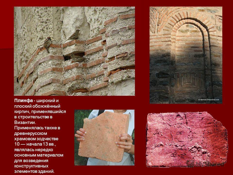 Плинфа - широкий и плоский обожжённый кирпич, применявшийся в строительстве в Византии. Применялась также в древнерусском храмовом зодчестве 10 начала 13 вв., являлась нередко основным материалом для возведения конструктивных элементов зданий.