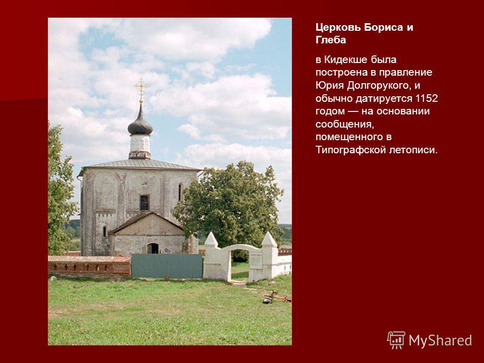 Церковь Бориса и Глеба в Кидекше была построена в правление Юрия Долгорукого, и обычно датируется 1152 годом на основании сообщения, помещенного в Типографской летописи.