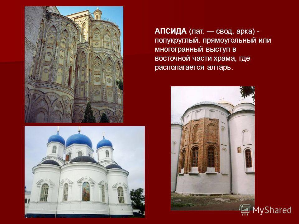 АПСИДА (лат. свод, арка) - полукруглый, прямоугольный или многогранный выступ в восточной части храма, где располагается алтарь.