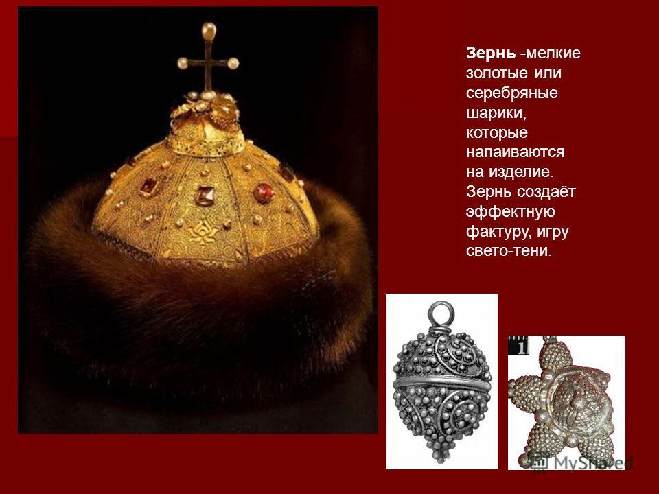 Зернь - Зернь -мелкие золотые или серебряные шарики, которые напаиваются на изделие. Зернь создаёт эффектную фактуру, игру свето-тени.