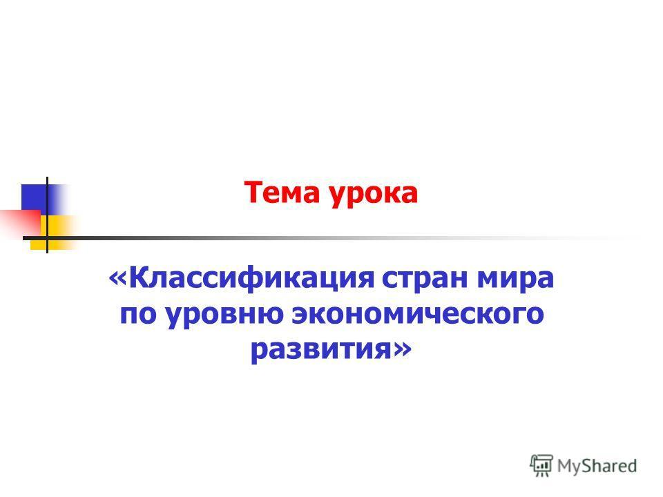 Тема урока «Классификация стран мира по уровню экономического развития»