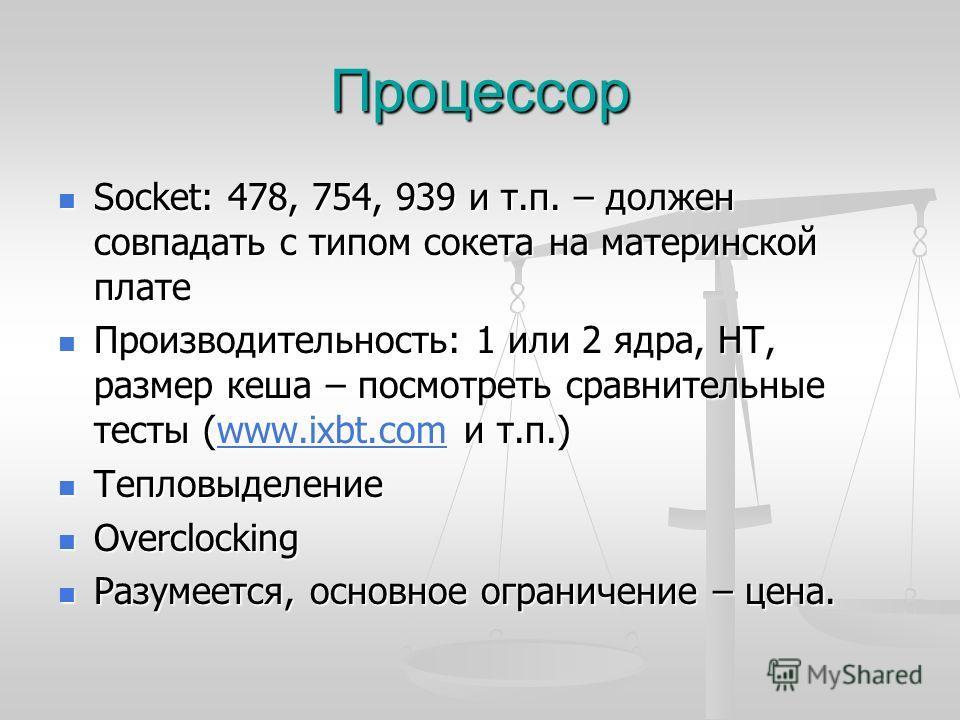 Процессор Socket: 478, 754, 939 и т.п. – должен совпадать с типом сокета на материнской плате Socket: 478, 754, 939 и т.п. – должен совпадать с типом сокета на материнской плате Производительность: 1 или 2 ядра, HT, размер кеша – посмотреть сравнител