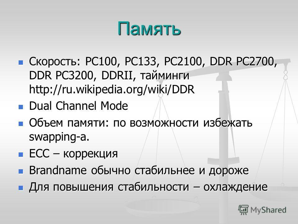 Память Скорость: PC100, PC133, PC2100, DDR PC2700, DDR PC3200, DDRII, тайминги http://ru.wikipedia.org/wiki/DDR Скорость: PC100, PC133, PC2100, DDR PC2700, DDR PC3200, DDRII, тайминги http://ru.wikipedia.org/wiki/DDR Dual Channel Mode Dual Channel Mo