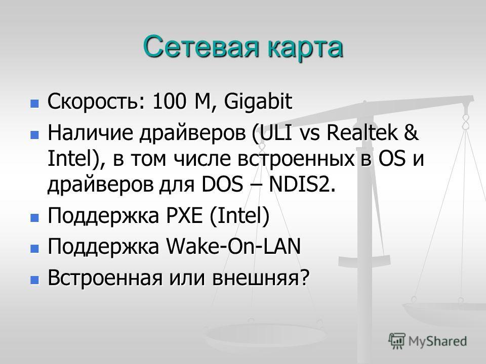 Сетевая карта Скорость: 100 M, Gigabit Скорость: 100 M, Gigabit Наличие драйверов (ULI vs Realtek & Intel), в том числе встроенных в OS и драйверов для DOS – NDIS2. Наличие драйверов (ULI vs Realtek & Intel), в том числе встроенных в OS и драйверов д