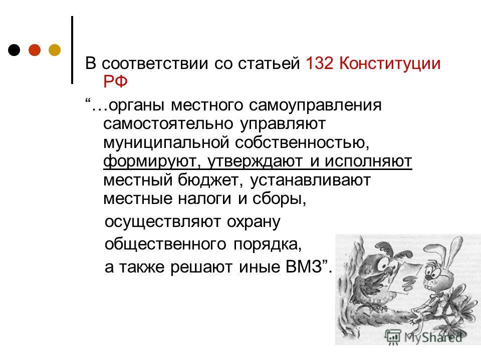 В соответствии со статьей 132 Конституции РФ …органы местного самоуправления самостоятельно управляют муниципальной собственностью, формируют, утверждают и исполняют местный бюджет, устанавливают местные налоги и сборы, осуществляют охрану общественн
