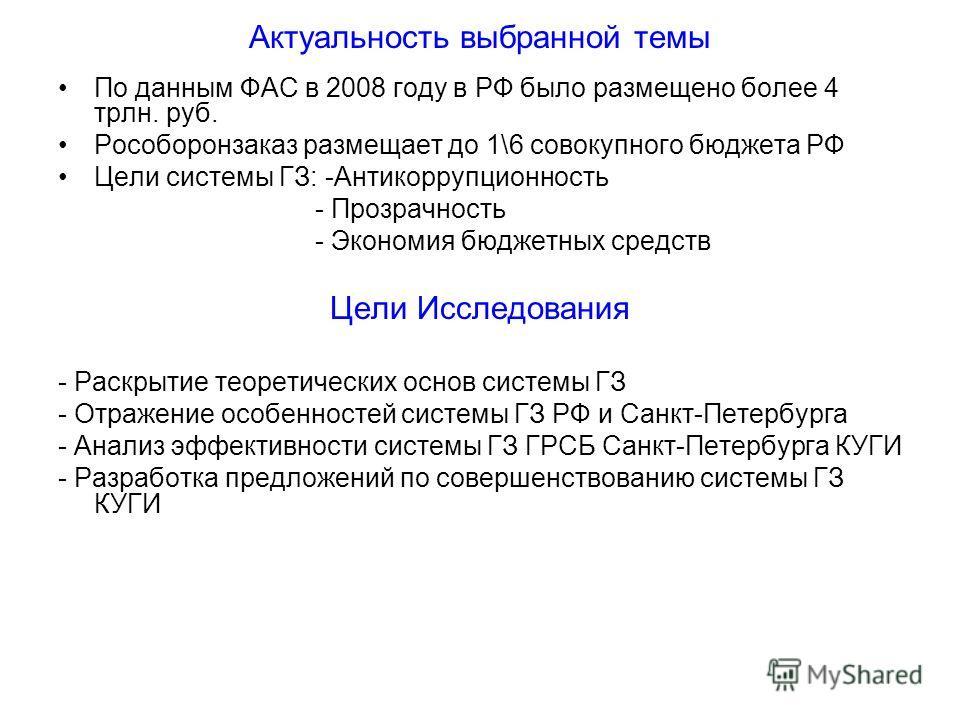 Актуальность выбранной темы По данным ФАС в 2008 году в РФ было размещено более 4 трлн. руб. Рособоронзаказ размещает до 1\6 совокупного бюджета РФ Цели системы ГЗ: -Антикоррупционность - Прозрачность - Экономия бюджетных средств Цели Исследования -