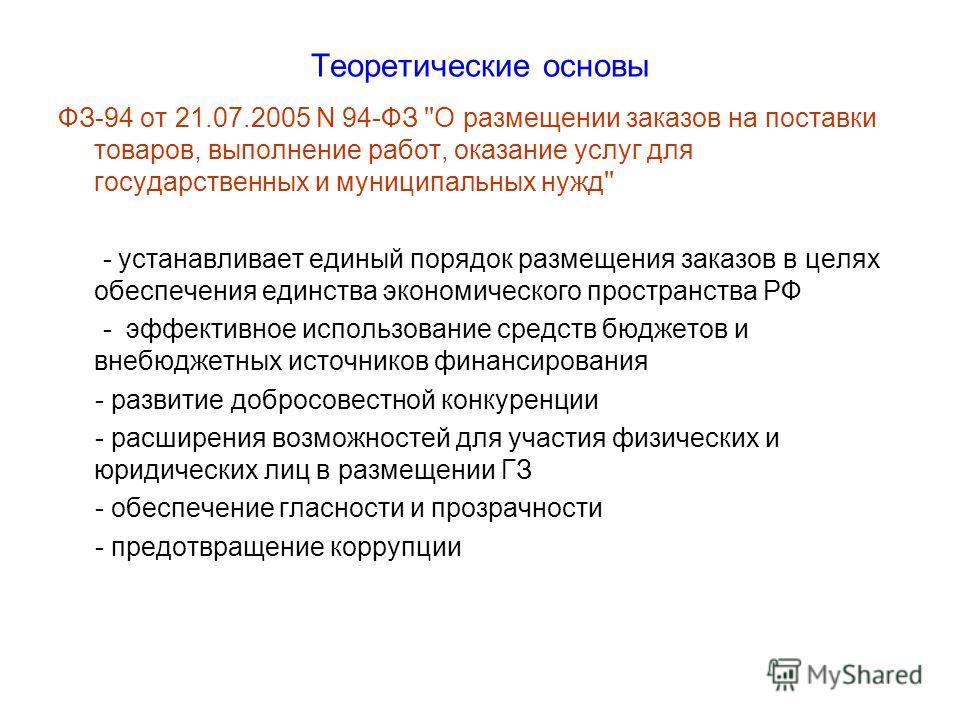 Теоретические основы ФЗ-94 от 21.07.2005 N 94-ФЗ ''О размещении заказов на поставки товаров, выполнение работ, оказание услуг для государственных и муниципальных нужд'' - устанавливает единый порядок размещения заказов в целях обеспечения единства эк