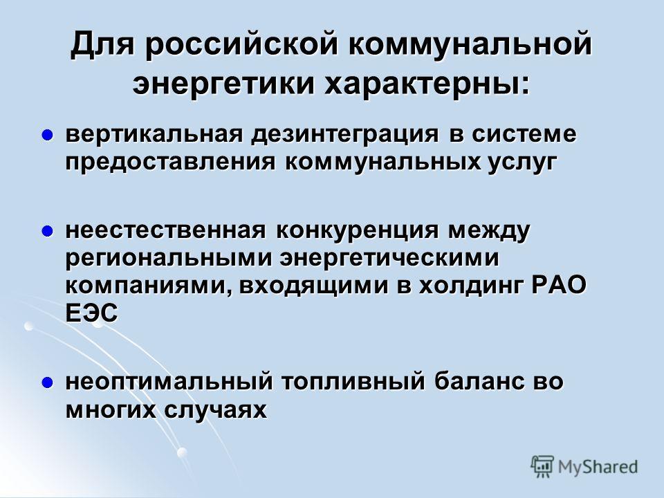 Для российской коммунальной энергетики характерны: вертикальная дезинтеграция в системе предоставления коммунальных услуг вертикальная дезинтеграция в системе предоставления коммунальных услуг неестественная конкуренция между региональными энергетиче