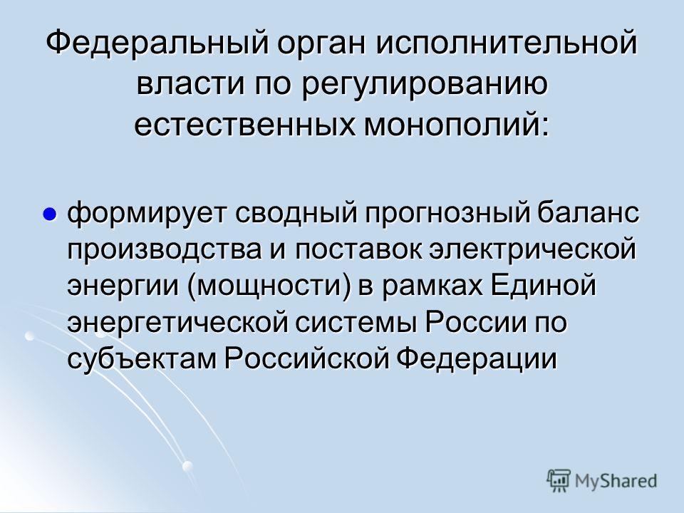Федеральный орган исполнительной власти по регулированию естественных монополий: формирует сводный прогнозный баланс производства и поставок электрической энергии (мощности) в рамках Единой энергетической системы России по субъектам Российской Федера